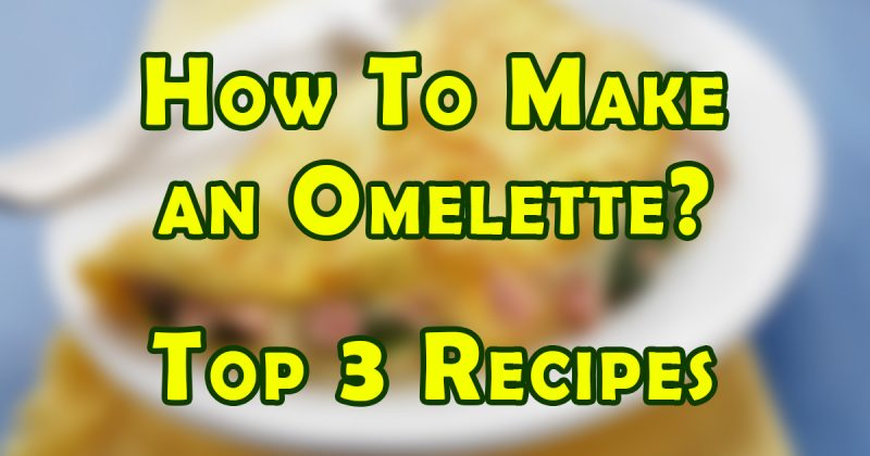 How to make an omelette top 3 recipes